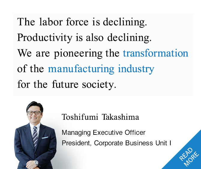 The labor force is declining. Productivity is also declining.We are pioneering the transformation of the manufacturing industry for the future society.